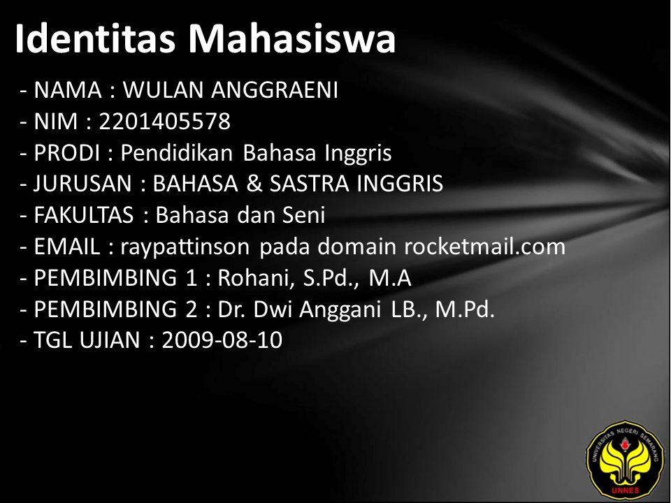 Identitas Mahasiswa - NAMA : WULAN ANGGRAENI - NIM : 2201405578 - PRODI : Pendidikan Bahasa Inggris - JURUSAN : BAHASA & SASTRA INGGRIS - FAKULTAS : Bahasa dan Seni - EMAIL : raypattinson pada domain rocketmail.com - PEMBIMBING 1 : Rohani, S.Pd., M.A - PEMBIMBING 2 : Dr.