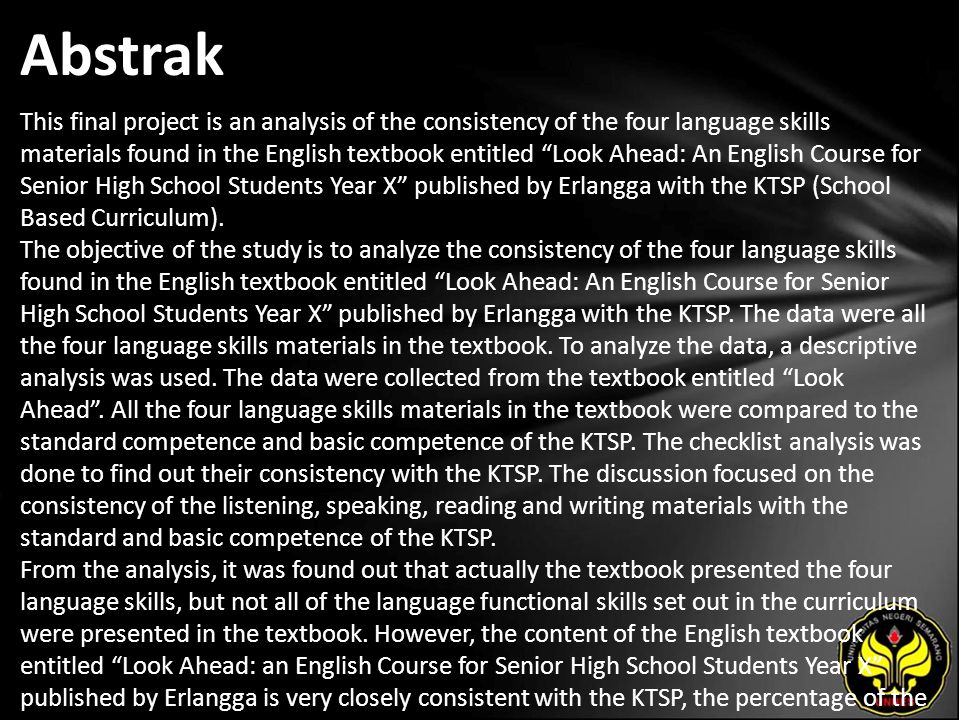 Abstrak This final project is an analysis of the consistency of the four language skills materials found in the English textbook entitled Look Ahead: An English Course for Senior High School Students Year X published by Erlangga with the KTSP (School Based Curriculum).