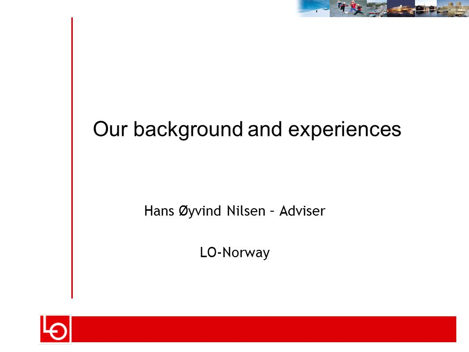 Hans Øyvind Nilsen – Adviser LO-Norway Our background and experiences