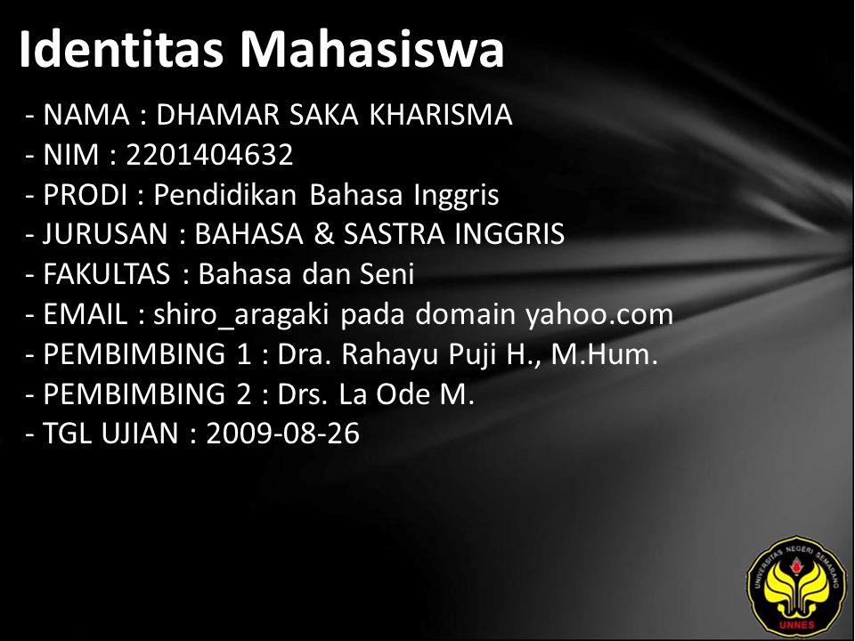 Identitas Mahasiswa - NAMA : DHAMAR SAKA KHARISMA - NIM : 2201404632 - PRODI : Pendidikan Bahasa Inggris - JURUSAN : BAHASA & SASTRA INGGRIS - FAKULTAS : Bahasa dan Seni - EMAIL : shiro_aragaki pada domain yahoo.com - PEMBIMBING 1 : Dra.
