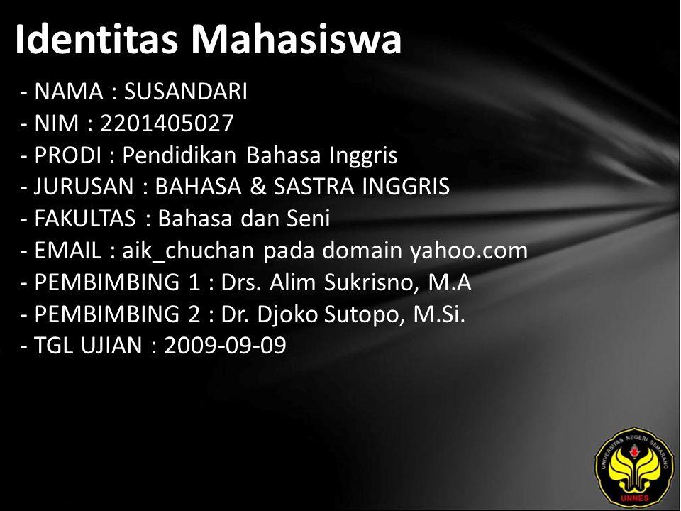 Identitas Mahasiswa - NAMA : SUSANDARI - NIM : 2201405027 - PRODI : Pendidikan Bahasa Inggris - JURUSAN : BAHASA & SASTRA INGGRIS - FAKULTAS : Bahasa dan Seni - EMAIL : aik_chuchan pada domain yahoo.com - PEMBIMBING 1 : Drs.