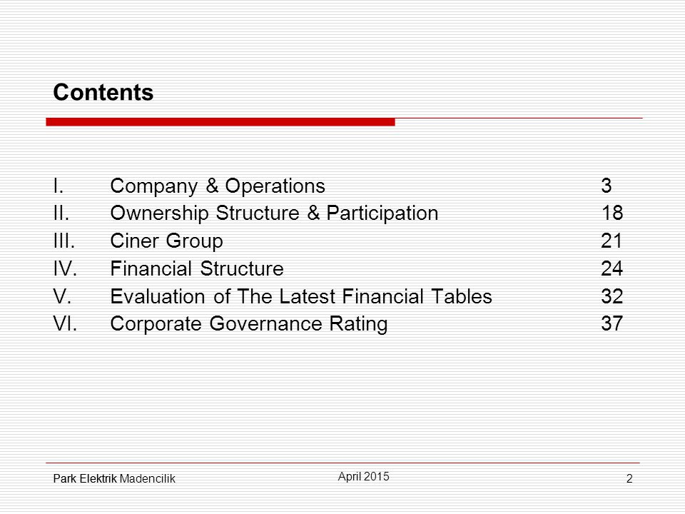 2 Contents  Company & Operations3  Ownership Structure & Participation18  Ciner Group 21  Financial Structure24 V.Evaluation of The Latest Financial Tables32 VI.Corporate Governance Rating37 Park Elektrik April 2015 Park Elektrik Madencilik