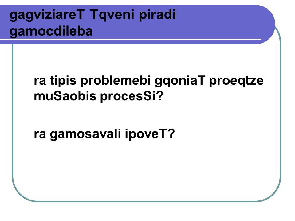 gagviziareT Tqveni piradi gamocdileba ra tipis problemebi gqoniaT proeqtze muSaobis procesSi.