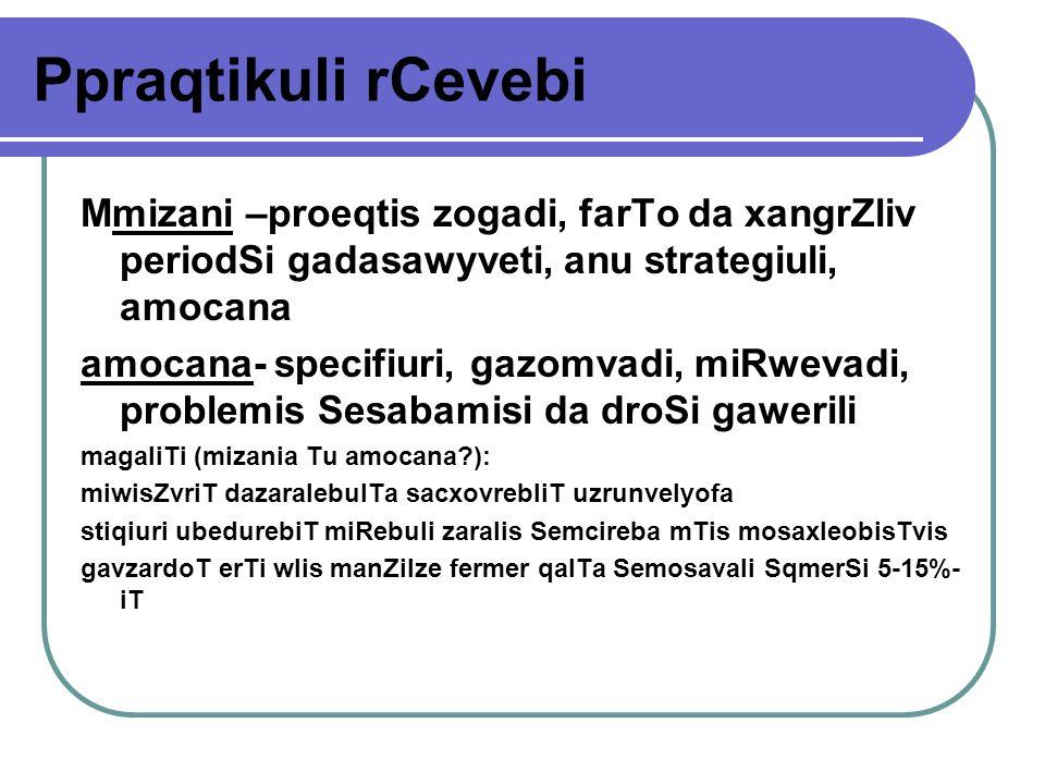 Ppraqtikuli rCevebi Mmizani –proeqtis zogadi, farTo da xangrZliv periodSi gadasawyveti, anu strategiuli, amocana amocana- specifiuri, gazomvadi, miRwevadi, problemis Sesabamisi da droSi gawerili magaliTi (mizania Tu amocana?): miwisZvriT dazaralebulTa sacxovrebliT uzrunvelyofa stiqiuri ubedurebiT miRebuli zaralis Semcireba mTis mosaxleobisTvis gavzardoT erTi wlis manZilze fermer qalTa Semosavali SqmerSi 5-15%- iT