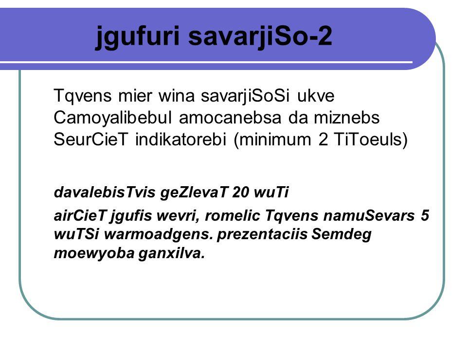 jgufuri savarjiSo-2 Tqvens mier wina savarjiSoSi ukve Camoyalibebul amocanebsa da miznebs SeurCieT indikatorebi (minimum 2 TiToeuls) davalebisTvis geZlevaT 20 wuTi airCieT jgufis wevri, romelic Tqvens namuSevars 5 wuTSi warmoadgens.