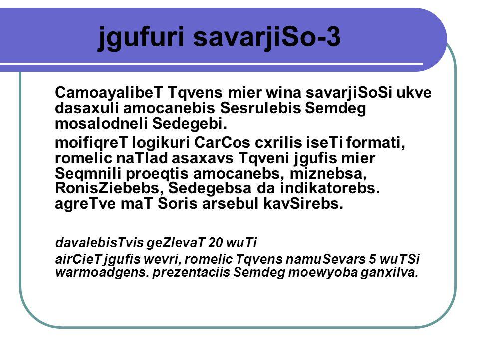 jgufuri savarjiSo-3 CamoayalibeT Tqvens mier wina savarjiSoSi ukve dasaxuli amocanebis Sesrulebis Semdeg mosalodneli Sedegebi.