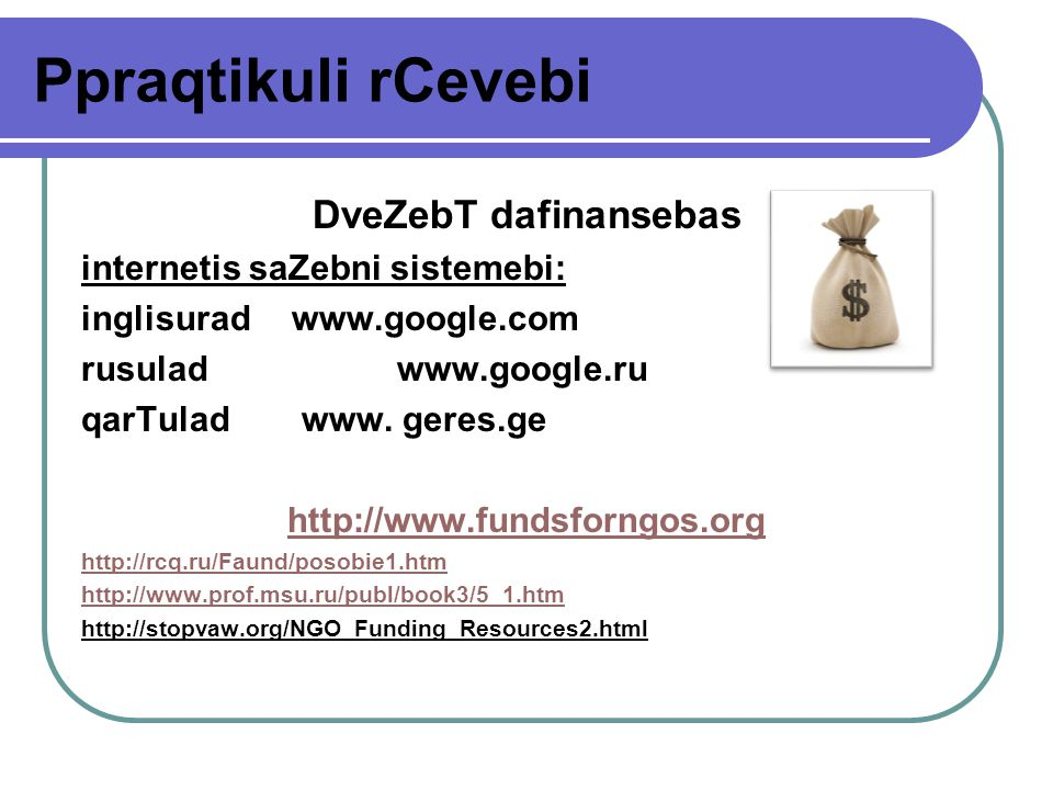 Ppraqtikuli rCevebi DveZebT dafinansebas internetis saZebni sistemebi: inglisurad www.google.com rusulad www.google.ru qarTulad www.