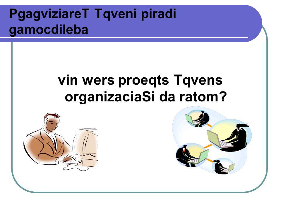 PgagviziareT Tqveni piradi gamocdileba vin wers proeqts Tqvens organizaciaSi da ratom?