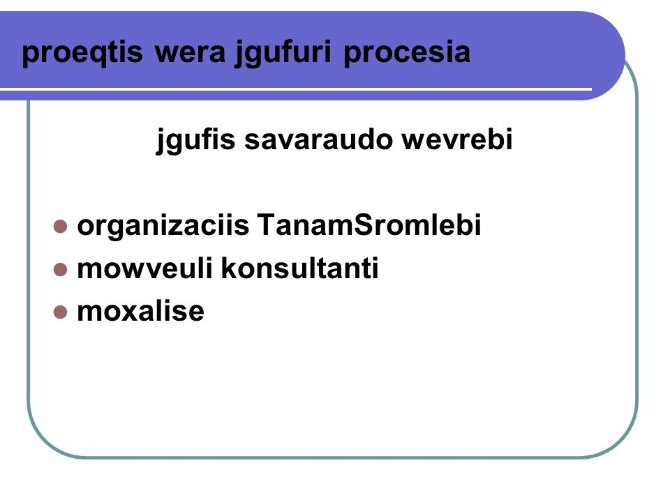 proeqtis wera jgufuri procesia jgufis savaraudo wevrebi organizaciis TanamSromlebi mowveuli konsultanti moxalise