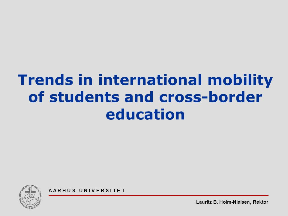 Lauritz B. Holm-Nielsen, Rektor A A R H U S U N I V E R S I T E T Trends in international mobility of students and cross-border education