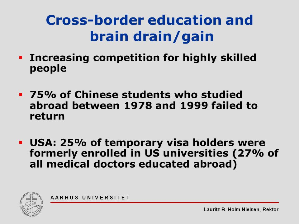 Lauritz B. Holm-Nielsen, Rektor A A R H U S U N I V E R S I T E T Cross-border education and brain drain/gain  Increasing competition for highly skil