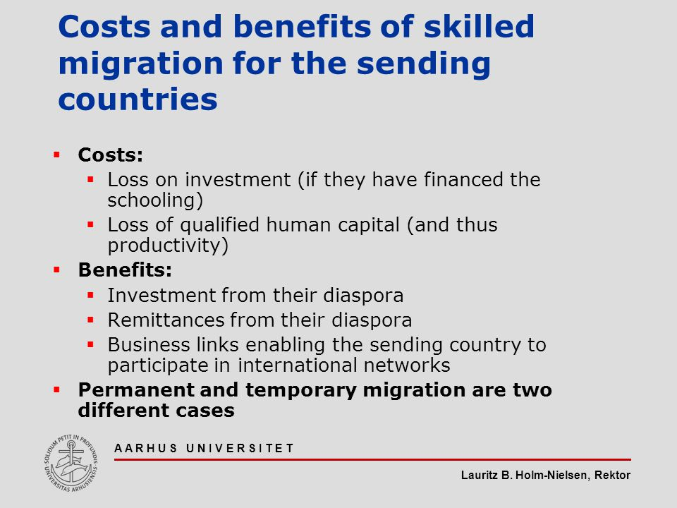 Lauritz B. Holm-Nielsen, Rektor A A R H U S U N I V E R S I T E T Costs and benefits of skilled migration for the sending countries  Costs:  Loss on
