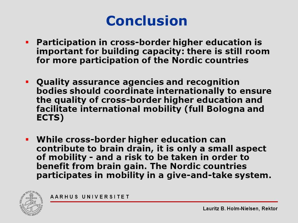 Lauritz B. Holm-Nielsen, Rektor A A R H U S U N I V E R S I T E T Conclusion  Participation in cross-border higher education is important for buildin