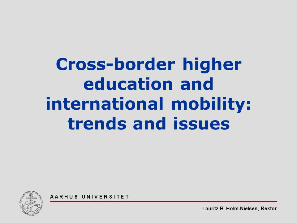 Lauritz B. Holm-Nielsen, Rektor A A R H U S U N I V E R S I T E T Cross-border higher education and international mobility: trends and issues