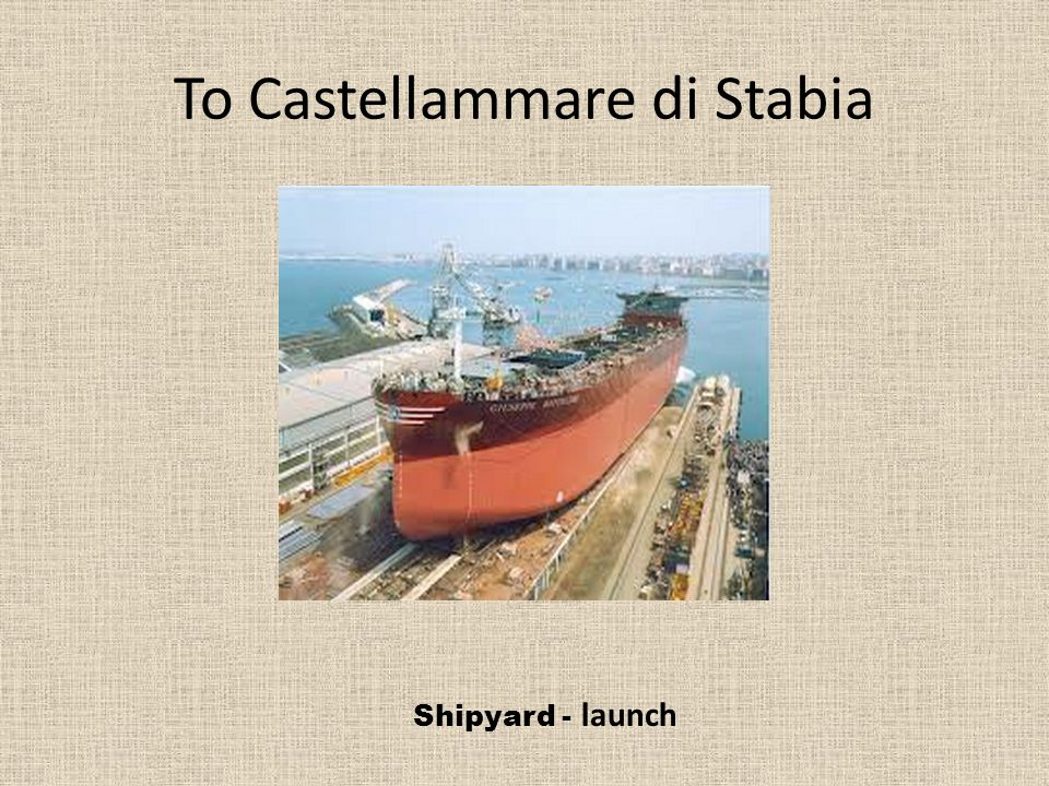 To Castellammare di Stabia Shipyard - launch