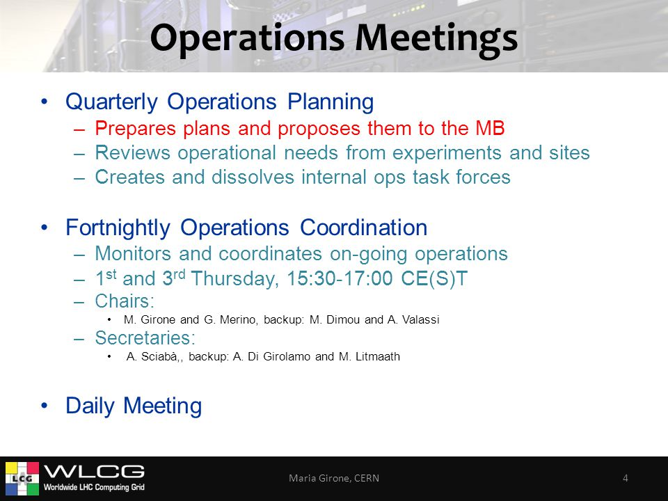 Operations Meetings Quarterly Operations Planning –Prepares plans and proposes them to the MB –Reviews operational needs from experiments and sites –Creates and dissolves internal ops task forces Fortnightly Operations Coordination –Monitors and coordinates on-going operations –1 st and 3 rd Thursday, 15:30-17:00 CE(S)T –Chairs: M.