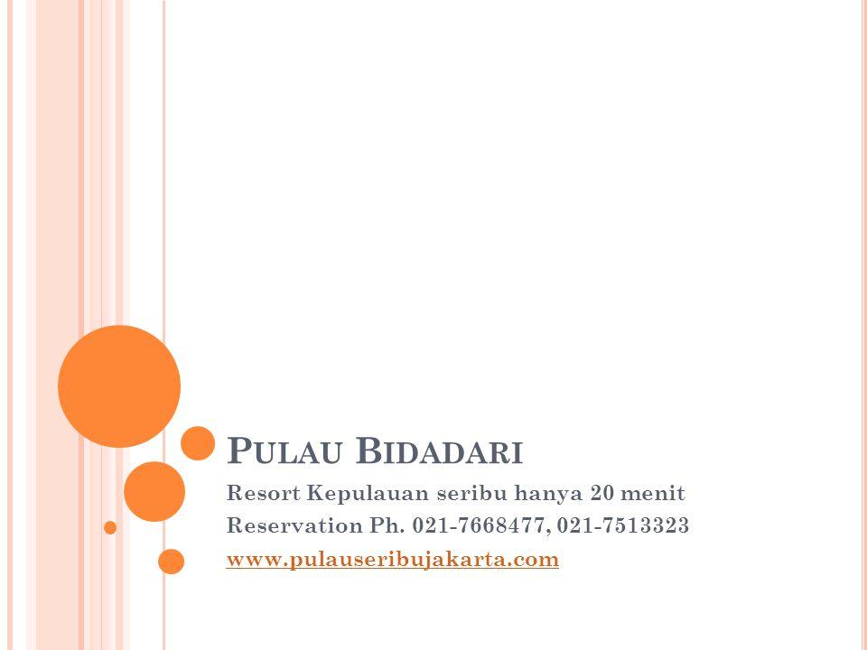 P ULAU B IDADARI Resort Kepulauan seribu hanya 20 menit Reservation Ph. 021-7668477, 021-7513323 www.pulauseribujakarta.com