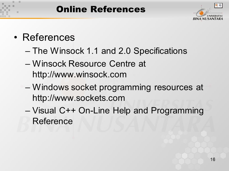 16 Online References References –The Winsock 1.1 and 2.0 Specifications –Winsock Resource Centre at   –Windows socket programming resources at   –Visual C++ On-Line Help and Programming Reference