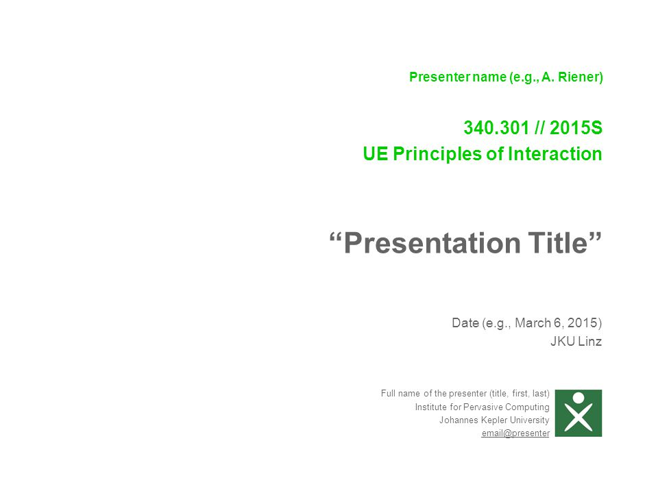 """Date (e.g., March 6, 2015) JKU Linz Presenter name (e.g., A. Riener) 340.301 // 2015S UE Principles of Interaction """"Presentation Title"""" Full name of t"""