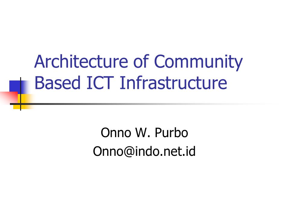 Architecture of Community Based ICT Infrastructure Onno W. Purbo Onno@indo.net.id