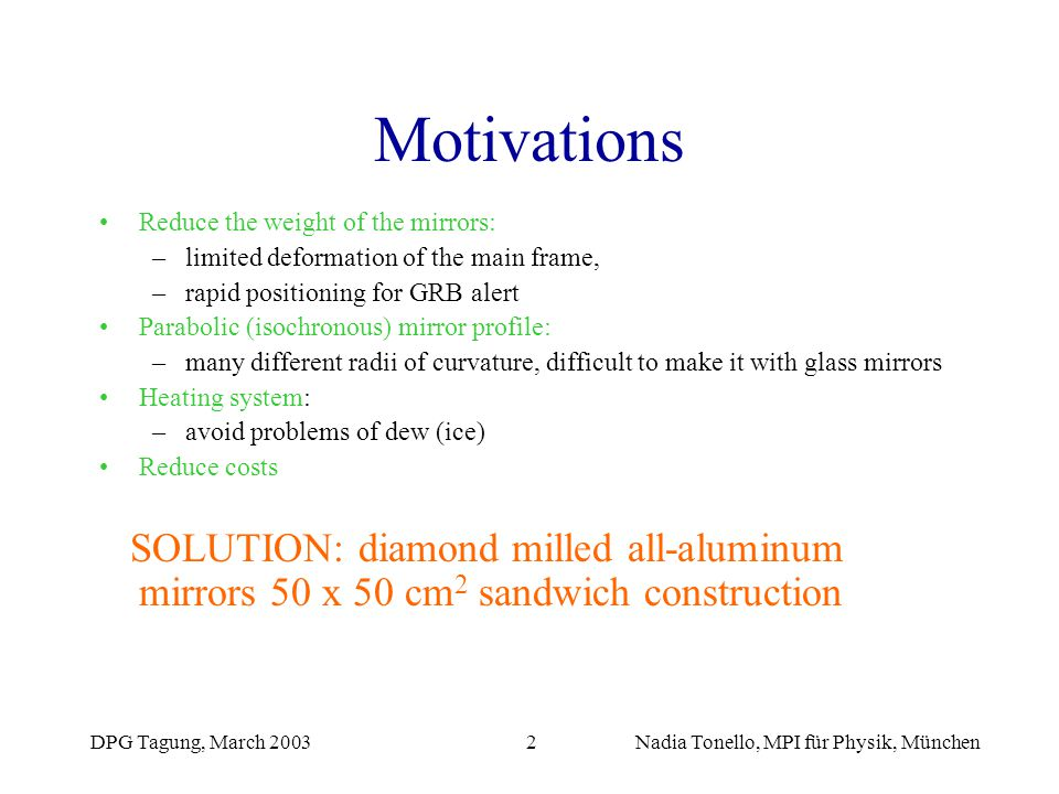 DPG Tagung, March 2003Nadia Tonello, MPI für Physik, München2 Motivations Reduce the weight of the mirrors: –limited deformation of the main frame, –r