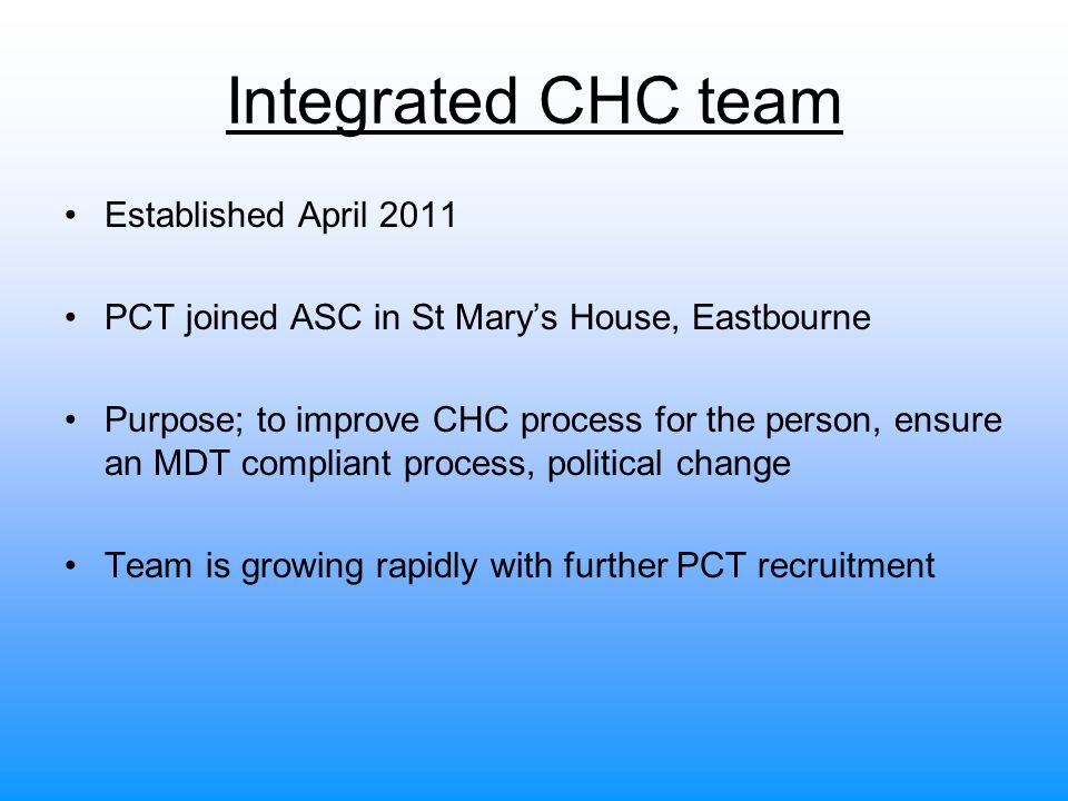 Role of the Integrated CHC team To carry out all CHC assessments and reviews with an MDT approach* To ensure effective case management for those funded under CHC ASC staff will also have additional responsibilities relating to SAAR and Carers needs for those funded under CHC * except for ASC Hospital Teams