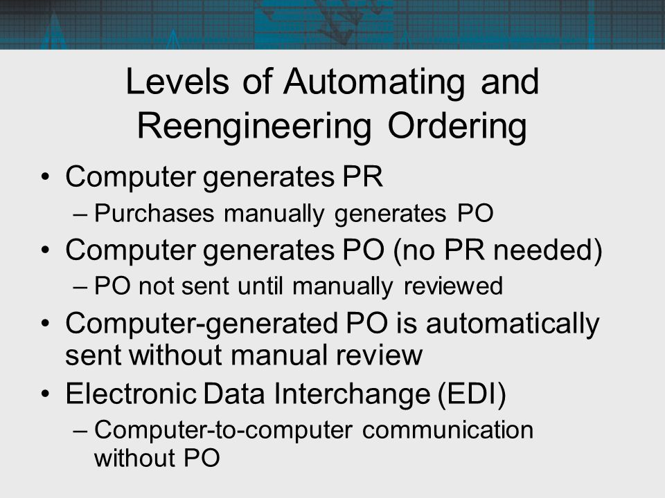 Levels of Automating and Reengineering Ordering Computer generates PR –Purchases manually generates PO Computer generates PO (no PR needed) –PO not se