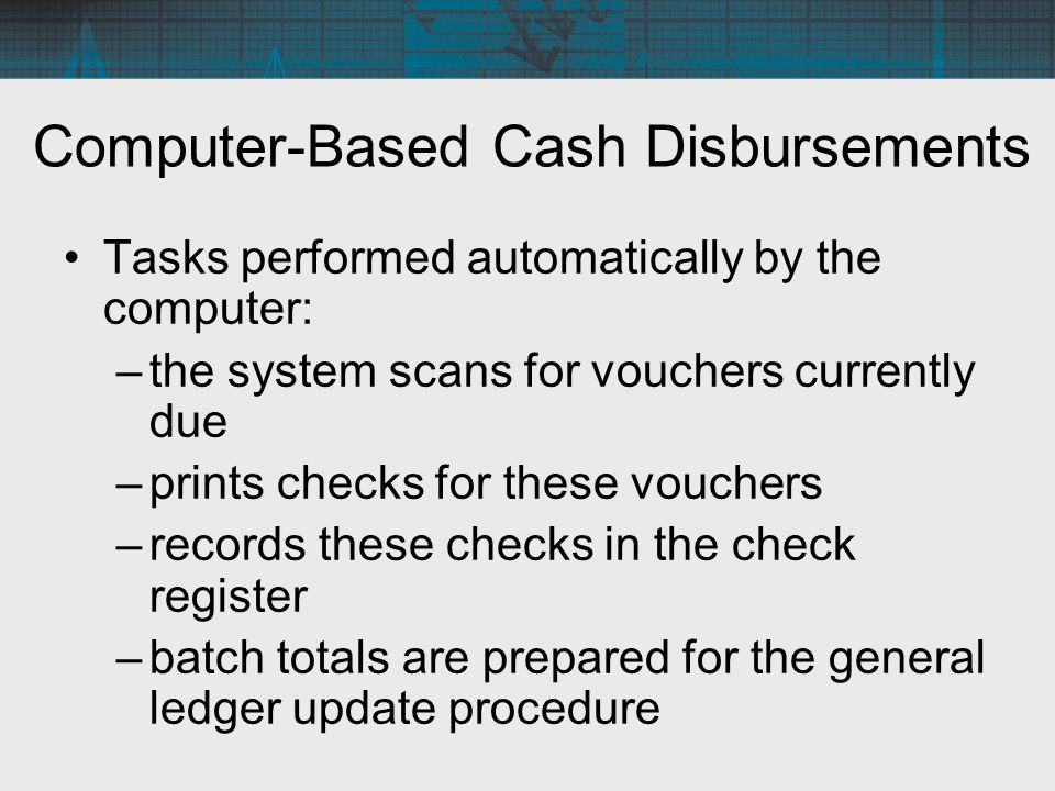 Computer-Based Cash Disbursements Tasks performed automatically by the computer: –the system scans for vouchers currently due –prints checks for these