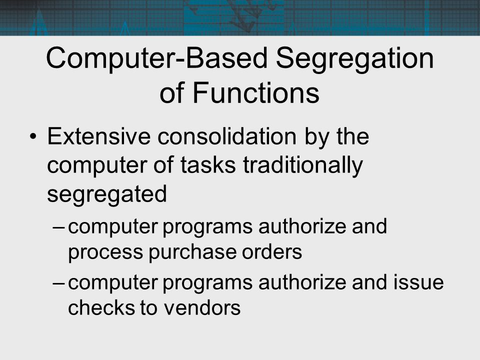 Computer-Based Segregation of Functions Extensive consolidation by the computer of tasks traditionally segregated –computer programs authorize and pro