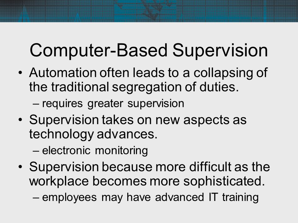 Computer-Based Supervision Automation often leads to a collapsing of the traditional segregation of duties. –requires greater supervision Supervision