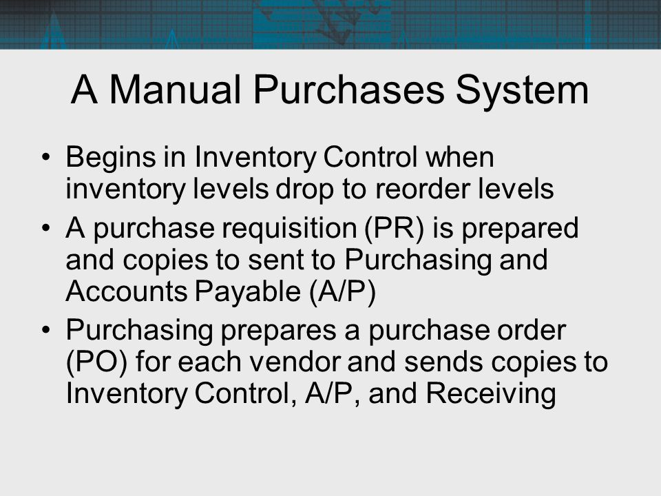 A Manual Purchases System Begins in Inventory Control when inventory levels drop to reorder levels A purchase requisition (PR) is prepared and copies