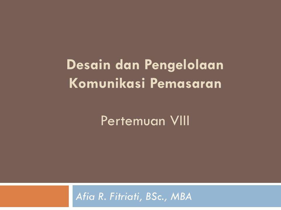 Desain dan Pengelolaan Komunikasi Pemasaran Pertemuan VIII Afia R. Fitriati, BSc., MBA