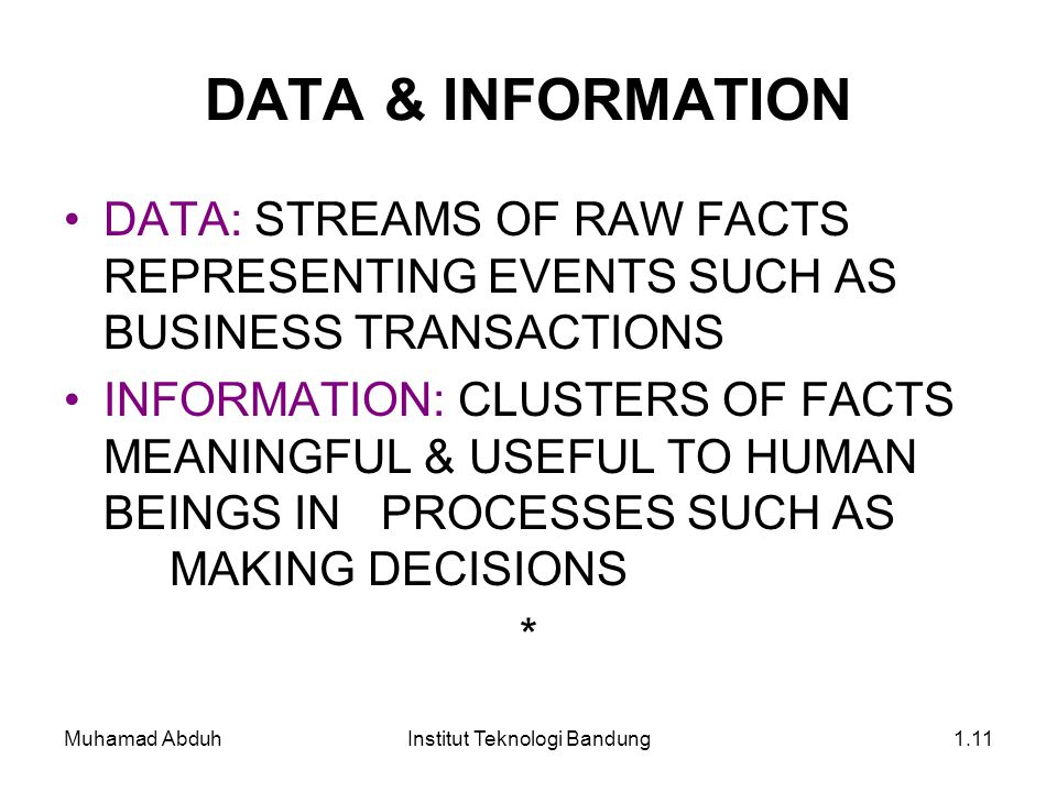 Muhamad AbduhInstitut Teknologi Bandung1.11 DATA & INFORMATION DATA: STREAMS OF RAW FACTS REPRESENTING EVENTS SUCH AS BUSINESS TRANSACTIONS INFORMATION: CLUSTERS OF FACTS MEANINGFUL & USEFUL TO HUMAN BEINGS IN PROCESSES SUCH AS MAKING DECISIONS *