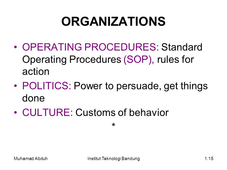 Muhamad AbduhInstitut Teknologi Bandung1.15 ORGANIZATIONS OPERATING PROCEDURES: Standard Operating Procedures (SOP), rules for action POLITICS: Power to persuade, get things done CULTURE: Customs of behavior *