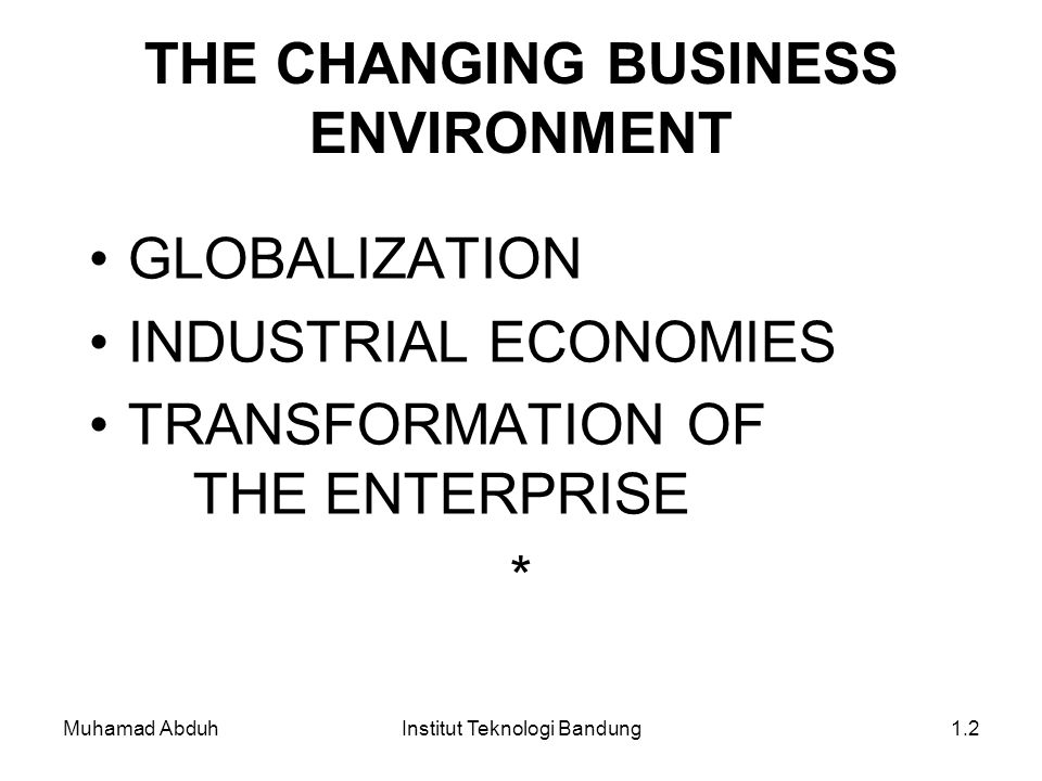 Muhamad AbduhInstitut Teknologi Bandung1.2 THE CHANGING BUSINESS ENVIRONMENT GLOBALIZATION INDUSTRIAL ECONOMIES TRANSFORMATION OF THE ENTERPRISE *