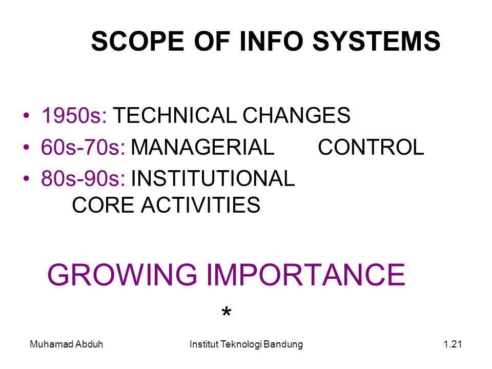 Muhamad AbduhInstitut Teknologi Bandung1.21 1950s: TECHNICAL CHANGES 60s-70s: MANAGERIAL CONTROL 80s-90s: INSTITUTIONAL CORE ACTIVITIES GROWING IMPORTANCE * SCOPE OF INFO SYSTEMS