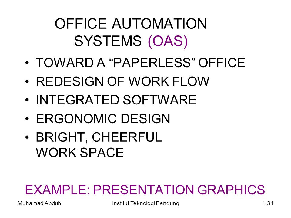 Muhamad AbduhInstitut Teknologi Bandung1.31 OFFICE AUTOMATION SYSTEMS (OAS) TOWARD A PAPERLESS OFFICE REDESIGN OF WORK FLOW INTEGRATED SOFTWARE ERGONOMIC DESIGN BRIGHT, CHEERFUL WORK SPACE EXAMPLE: PRESENTATION GRAPHICS