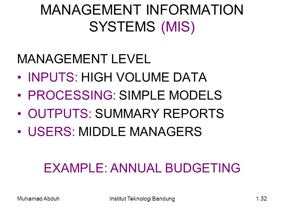 Muhamad AbduhInstitut Teknologi Bandung1.32 MANAGEMENT LEVEL INPUTS: HIGH VOLUME DATA PROCESSING: SIMPLE MODELS OUTPUTS: SUMMARY REPORTS USERS: MIDDLE MANAGERS EXAMPLE: ANNUAL BUDGETING MANAGEMENT INFORMATION SYSTEMS (MIS)