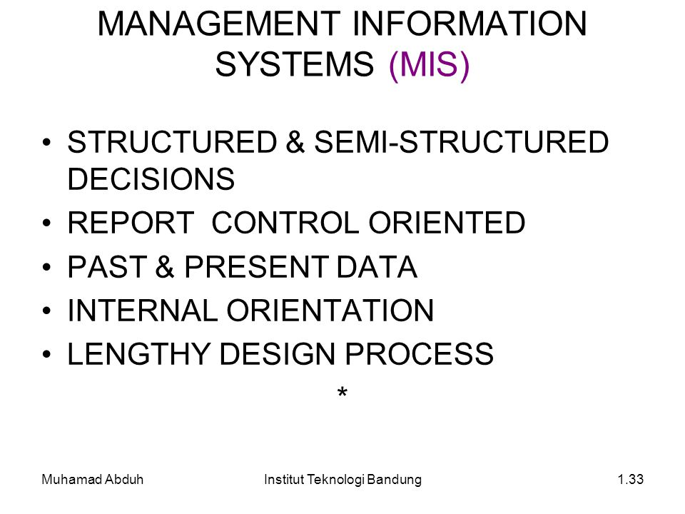 Muhamad AbduhInstitut Teknologi Bandung1.33 STRUCTURED & SEMI-STRUCTURED DECISIONS REPORT CONTROL ORIENTED PAST & PRESENT DATA INTERNAL ORIENTATION LENGTHY DESIGN PROCESS * MANAGEMENT INFORMATION SYSTEMS (MIS)