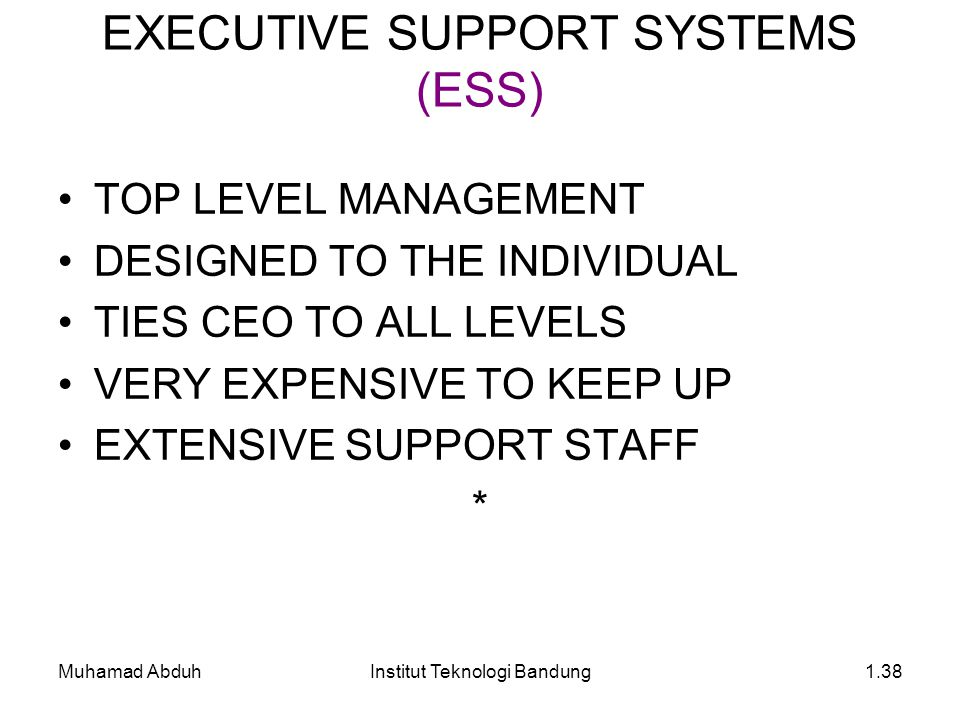 Muhamad AbduhInstitut Teknologi Bandung1.38 TOP LEVEL MANAGEMENT DESIGNED TO THE INDIVIDUAL TIES CEO TO ALL LEVELS VERY EXPENSIVE TO KEEP UP EXTENSIVE SUPPORT STAFF * EXECUTIVE SUPPORT SYSTEMS (ESS)