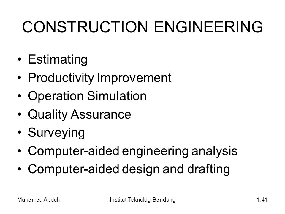 Muhamad AbduhInstitut Teknologi Bandung1.41 CONSTRUCTION ENGINEERING Estimating Productivity Improvement Operation Simulation Quality Assurance Surveying Computer-aided engineering analysis Computer-aided design and drafting