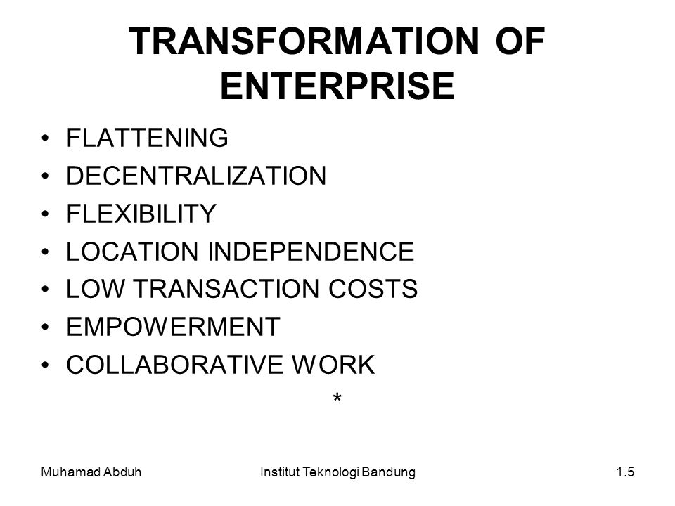 Muhamad AbduhInstitut Teknologi Bandung1.5 TRANSFORMATION OF ENTERPRISE FLATTENING DECENTRALIZATION FLEXIBILITY LOCATION INDEPENDENCE LOW TRANSACTION COSTS EMPOWERMENT COLLABORATIVE WORK *