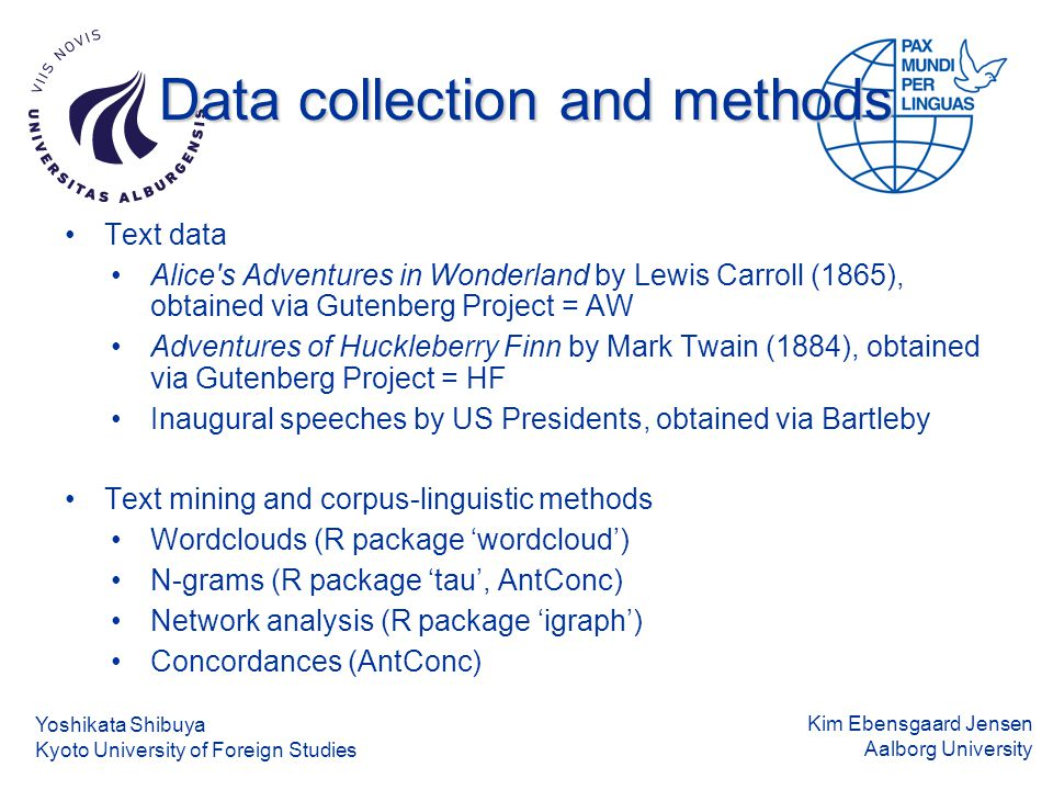 Kim Ebensgaard Jensen Aalborg University Data collection and methods Text data Alice s Adventures in Wonderland by Lewis Carroll (1865), obtained via Gutenberg Project = AW Adventures of Huckleberry Finn by Mark Twain (1884), obtained via Gutenberg Project = HF Inaugural speeches by US Presidents, obtained via Bartleby Text mining and corpus-linguistic methods Wordclouds (R package 'wordcloud') N-grams (R package 'tau', AntConc) Network analysis (R package 'igraph') Concordances (AntConc) Yoshikata Shibuya Kyoto University of Foreign Studies