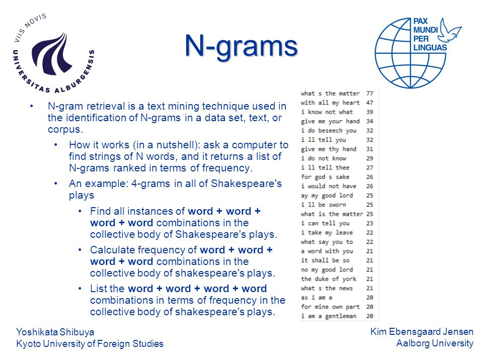 Kim Ebensgaard Jensen Aalborg University N-grams N-gram retrieval is a text mining technique used in the identification of N-grams in a data set, text, or corpus.