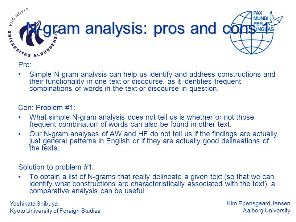 Kim Ebensgaard Jensen Aalborg University N-gram analysis: pros and cons 1 Pro: Simple N-gram analysis can help us identify and address constructions and their functionality in one text or discourse, as it identifies frequent combinations of words in the text or discourse in question.
