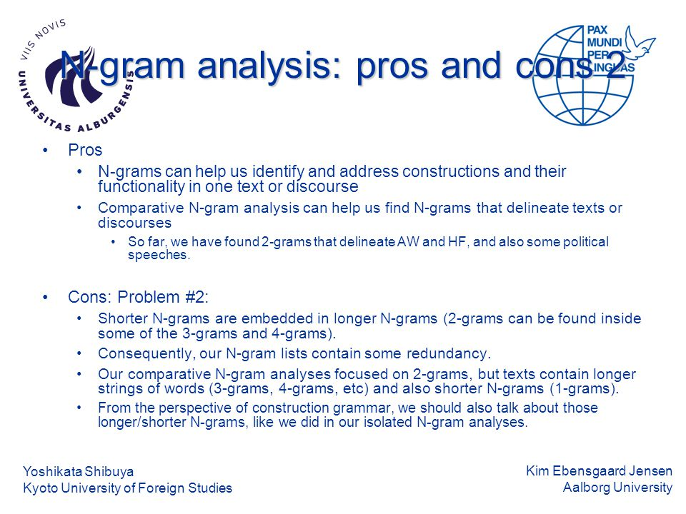 Kim Ebensgaard Jensen Aalborg University N-gram analysis: pros and cons 2 Pros N-grams can help us identify and address constructions and their functionality in one text or discourse Comparative N-gram analysis can help us find N-grams that delineate texts or discourses So far, we have found 2-grams that delineate AW and HF, and also some political speeches.