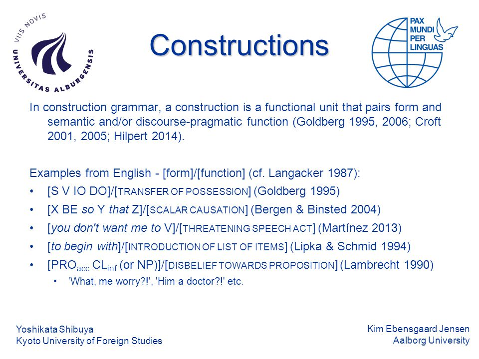 Kim Ebensgaard Jensen Aalborg University Constructions In construction grammar, a construction is a functional unit that pairs form and semantic and/or discourse-pragmatic function (Goldberg 1995, 2006; Croft 2001, 2005; Hilpert 2014).