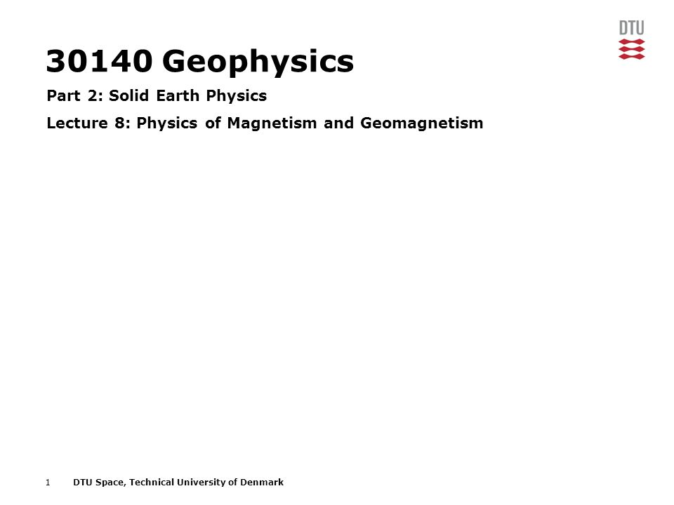 1DTU Space, Technical University of Denmark 30140 Geophysics Part 2: Solid Earth Physics Lecture 8: Physics of Magnetism and Geomagnetism