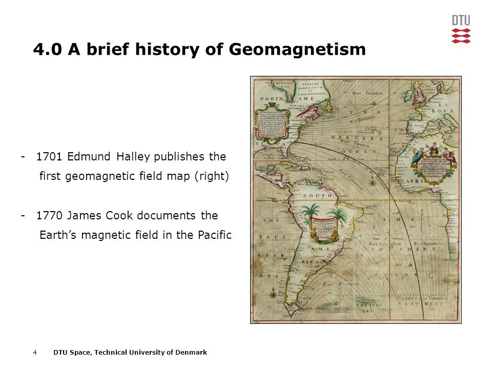 4DTU Space, Technical University of Denmark 4.0 A brief history of Geomagnetism -1701 Edmund Halley publishes the first geomagnetic field map (right)