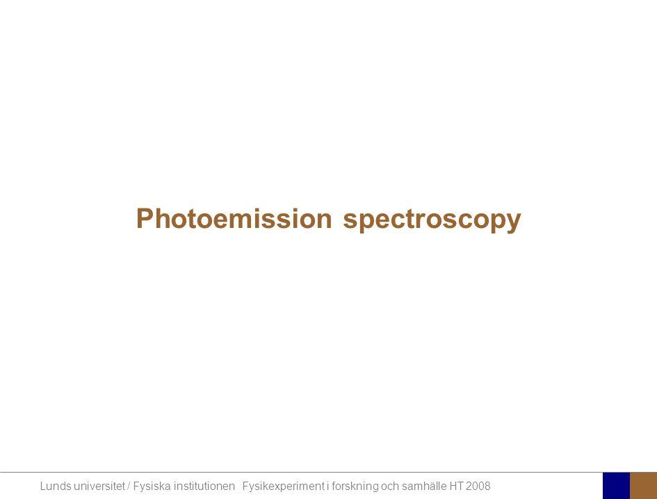 Lunds universitet / Fysiska institutionen Fysikexperiment i forskning och samhälle HT 2008 Photoemission spectroscopy